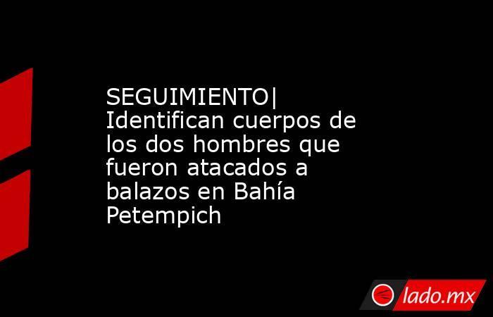 SEGUIMIENTO| Identifican cuerpos de los dos hombres que fueron atacados a balazos en Bahía Petempich. Noticias en tiempo real