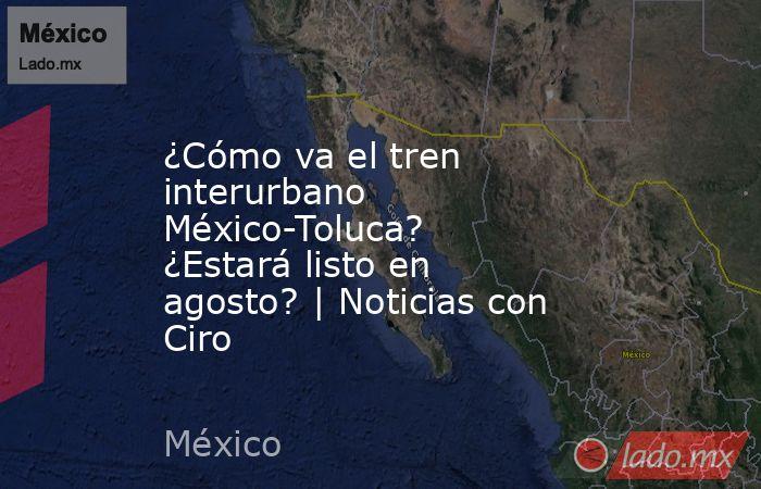 ¿Cómo va el tren interurbano México-Toluca? ¿Estará listo en agosto? | Noticias con Ciro. Noticias en tiempo real