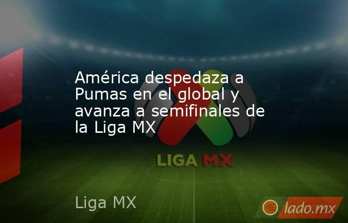 América despedaza a Pumas en el global y avanza a semifinales de la Liga MX. Noticias en tiempo real