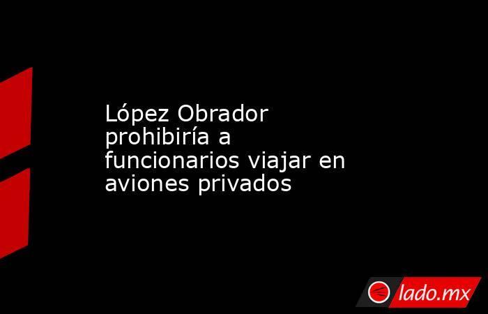 López Obrador prohibiría a funcionarios viajar en aviones privados. Noticias en tiempo real