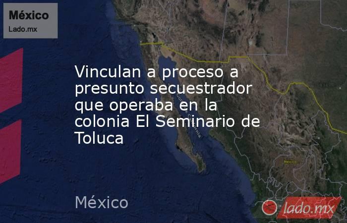 Vinculan a proceso a presunto secuestrador que operaba en la colonia El Seminario de Toluca. Noticias en tiempo real