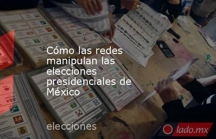Cómo las redes manipulan las elecciones presidenciales de México. Noticias en tiempo real