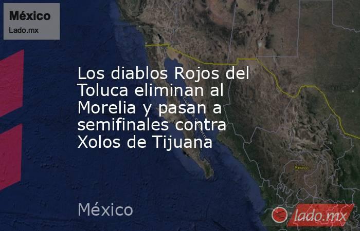 Los diablos Rojos del Toluca eliminan al Morelia y pasan a semifinales contra Xolos de Tijuana. Noticias en tiempo real