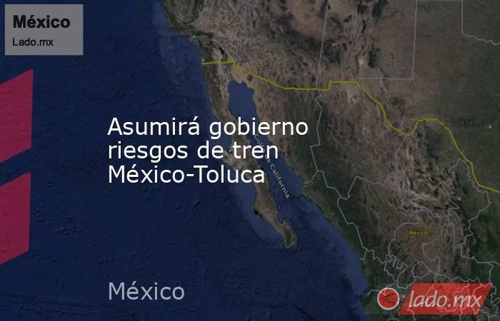 Asumirá gobierno riesgos de tren México-Toluca. Noticias en tiempo real