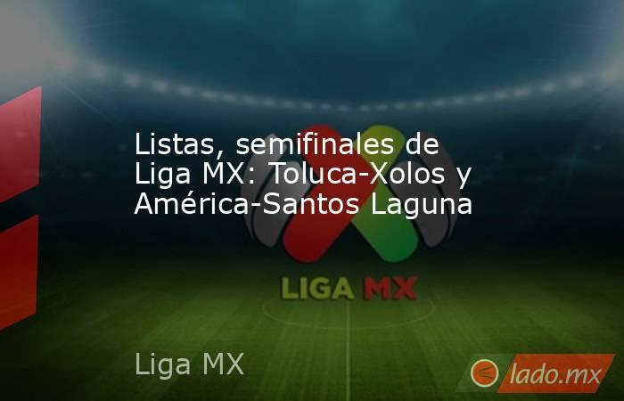 Listas, semifinales de Liga MX: Toluca-Xolos y América-Santos Laguna. Noticias en tiempo real