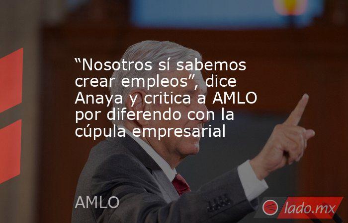 """""""Nosotros sí sabemos crear empleos"""", dice Anaya y critica a AMLO por diferendo con la cúpula empresarial. Noticias en tiempo real"""