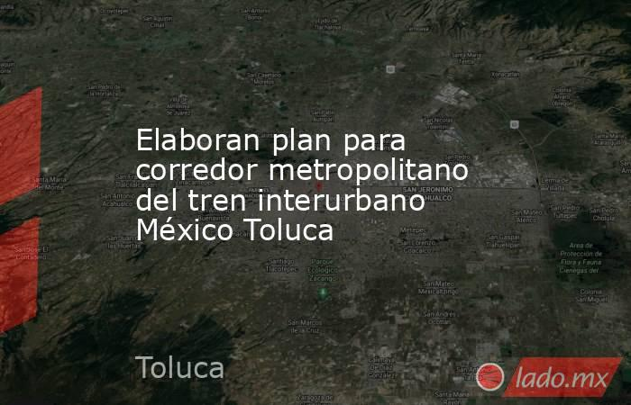 Elaboran plan para corredor metropolitano del tren interurbano México Toluca. Noticias en tiempo real