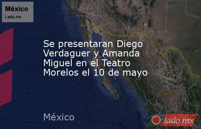 Se presentaran Diego Verdaguer y Amanda Miguel en el Teatro Morelos el 10 de mayo. Noticias en tiempo real