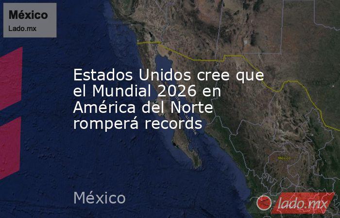 Estados Unidos cree que el Mundial 2026 en América del Norte romperá records. Noticias en tiempo real