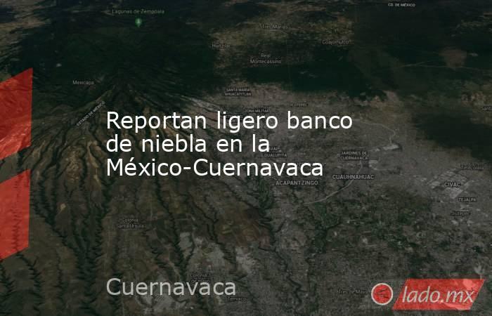 Reportan ligero banco de niebla en la México-Cuernavaca. Noticias en tiempo real