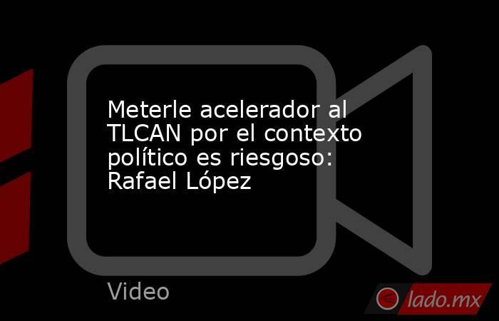 Meterle acelerador al TLCAN por el contexto político es riesgoso: Rafael López. Noticias en tiempo real