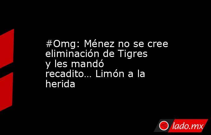 #Omg: Ménez no se cree eliminación de Tigres y les mandó recadito… Limón a la herida. Noticias en tiempo real