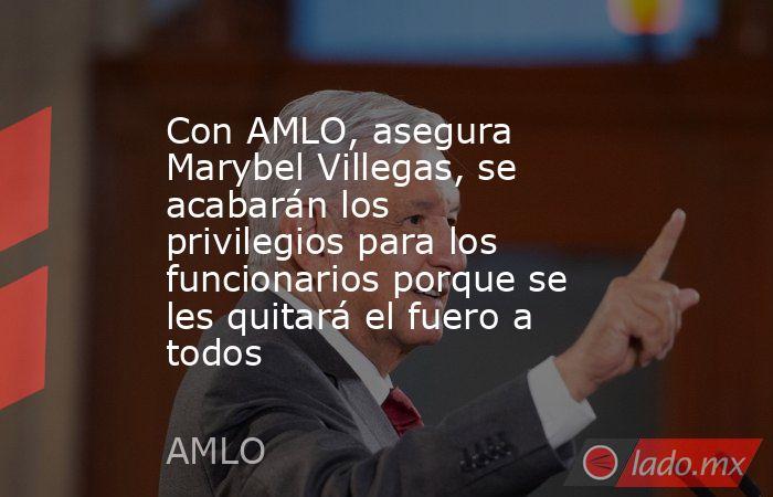 Con AMLO, asegura Marybel Villegas, se acabarán los privilegios para los funcionarios porque se les quitará el fuero a todos. Noticias en tiempo real