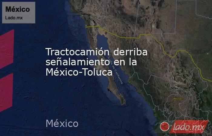 Tractocamión derriba señalamiento en la México-Toluca. Noticias en tiempo real