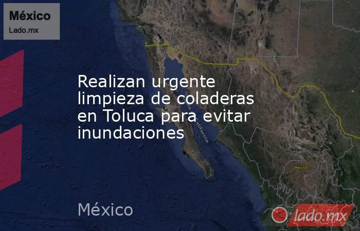 Realizan urgente limpieza de coladeras en Toluca para evitar inundaciones. Noticias en tiempo real