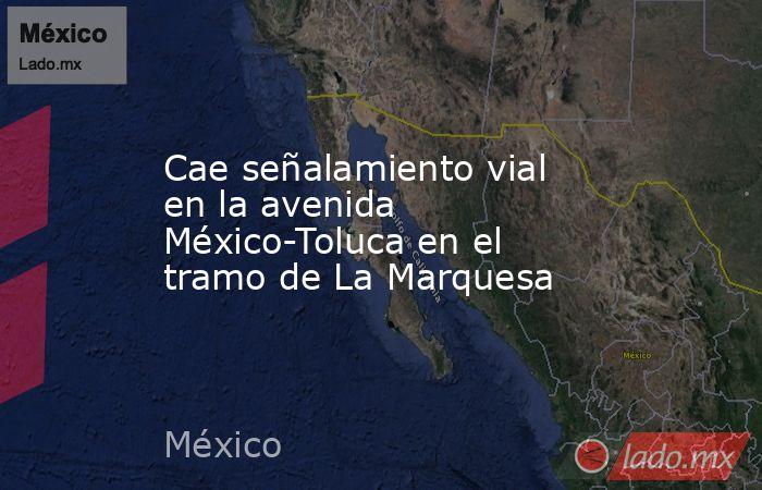 Cae señalamiento vial en la avenida México-Toluca en el tramo de La Marquesa. Noticias en tiempo real