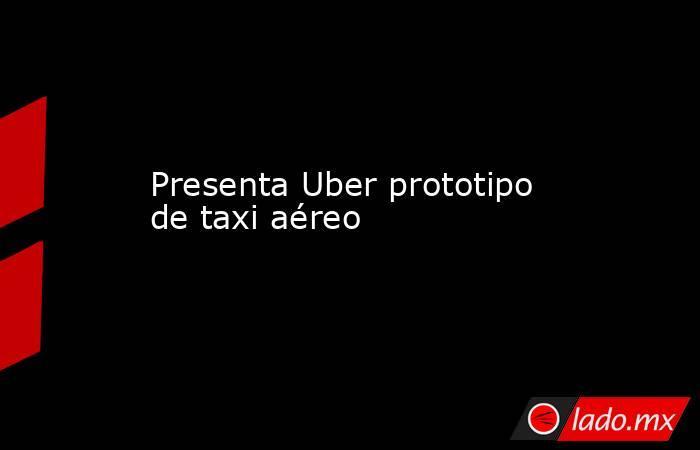 Presenta Uber prototipo de taxi aéreo. Noticias en tiempo real