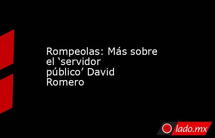 Rompeolas: Más sobre el 'servidor público' David Romero. Noticias en tiempo real