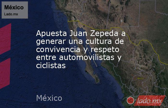 Apuesta Juan Zepeda a generar una cultura de convivencia y respeto entre automovilistas y ciclistas. Noticias en tiempo real