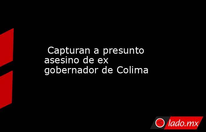 Capturan a presunto asesino de ex gobernador de Colima. Noticias en tiempo real