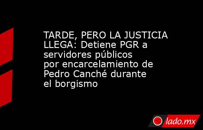 TARDE, PERO LA JUSTICIA LLEGA: Detiene PGR a servidores públicos por encarcelamiento de Pedro Canché durante el borgismo. Noticias en tiempo real