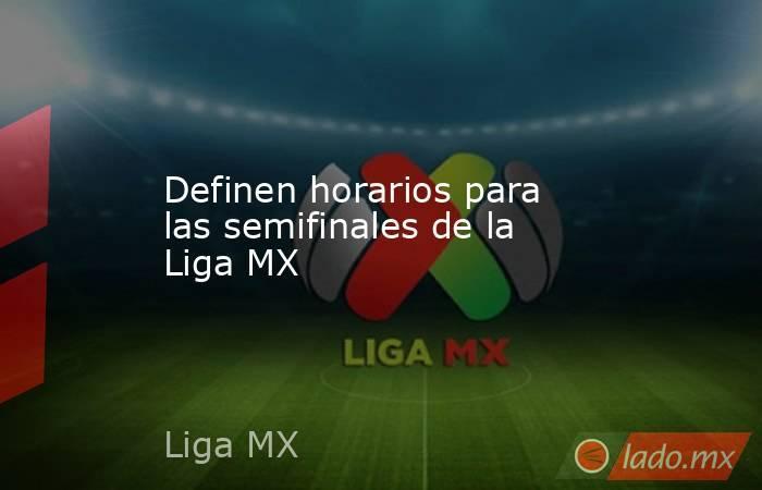 Definen horarios para las semifinales de la Liga MX. Noticias en tiempo real